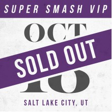 Oct 18 // Salt Lake City, UT [SUPER SMASH VIP]